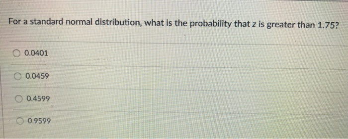 for a standard normal distribution, what is the probability that z is greater than 1.75?-0