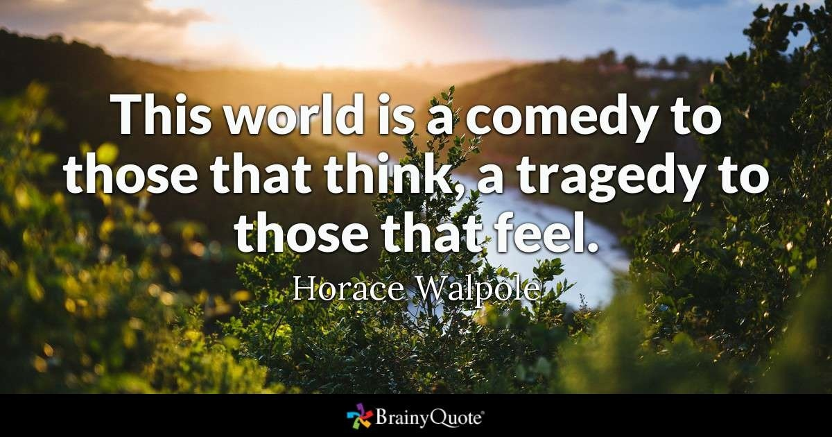 life is a tragedy for those who feel and a comedy for those who think-0