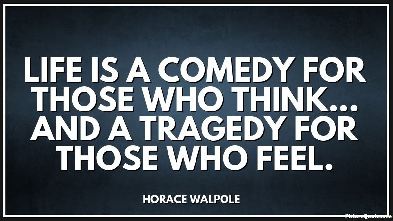 life is a tragedy for those who feel and a comedy for those who think-1