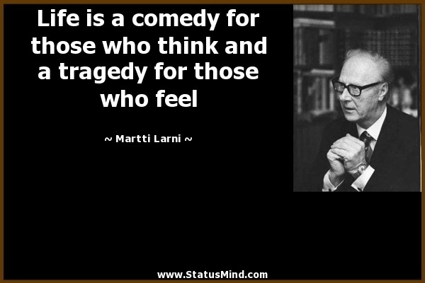 life is a tragedy for those who feel and a comedy for those who think-3