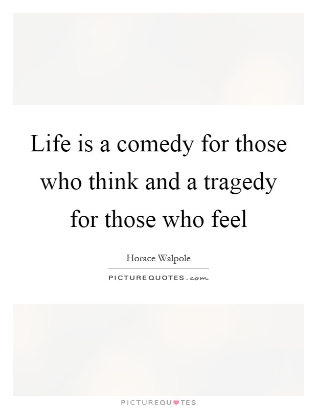 life is a tragedy for those who feel and a comedy for those who think-4