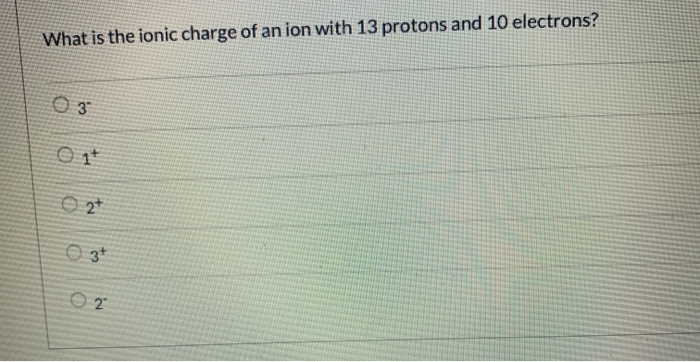 what is the ionic charge of an ion with 13 protons and 10 electrons?-0